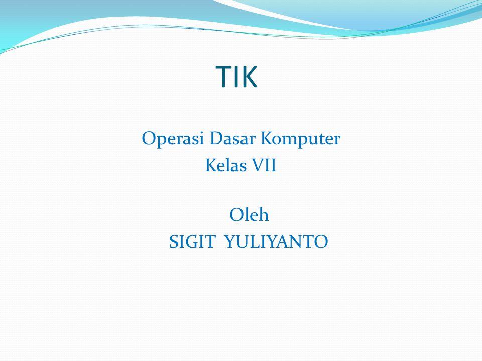 TIK Operasi Dasar Komputer Kelas VII Oleh SIGIT YULIYANTO