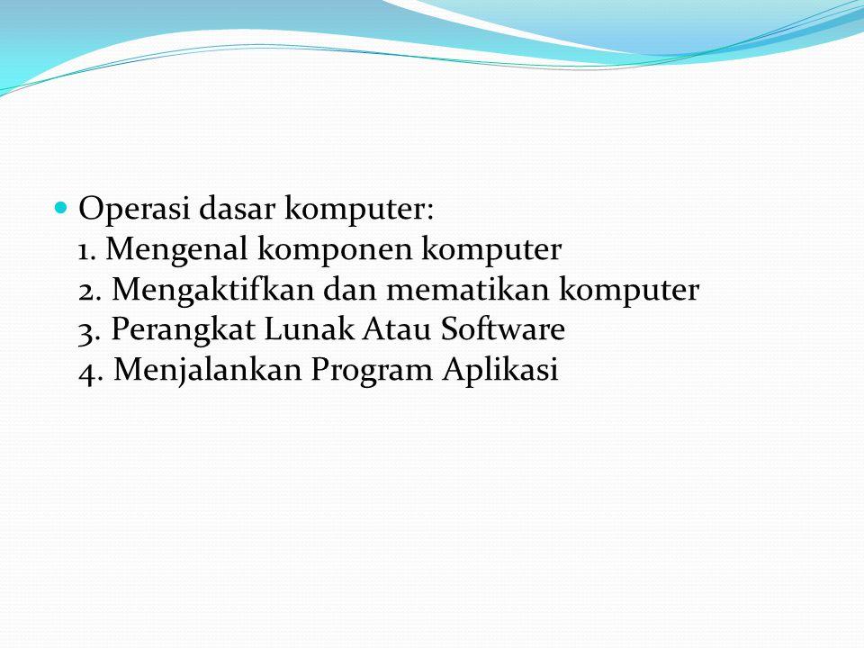 Operasi dasar komputer: 1. Mengenal komponen komputer 2. Mengaktifkan dan mematikan komputer 3. Perangkat Lunak Atau Software 4. Menjalankan Program A