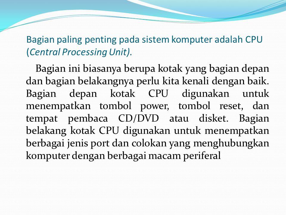Bagian paling penting pada sistem komputer adalah CPU (Central Processing Unit). Bagian ini biasanya berupa kotak yang bagian depan dan bagian belakan