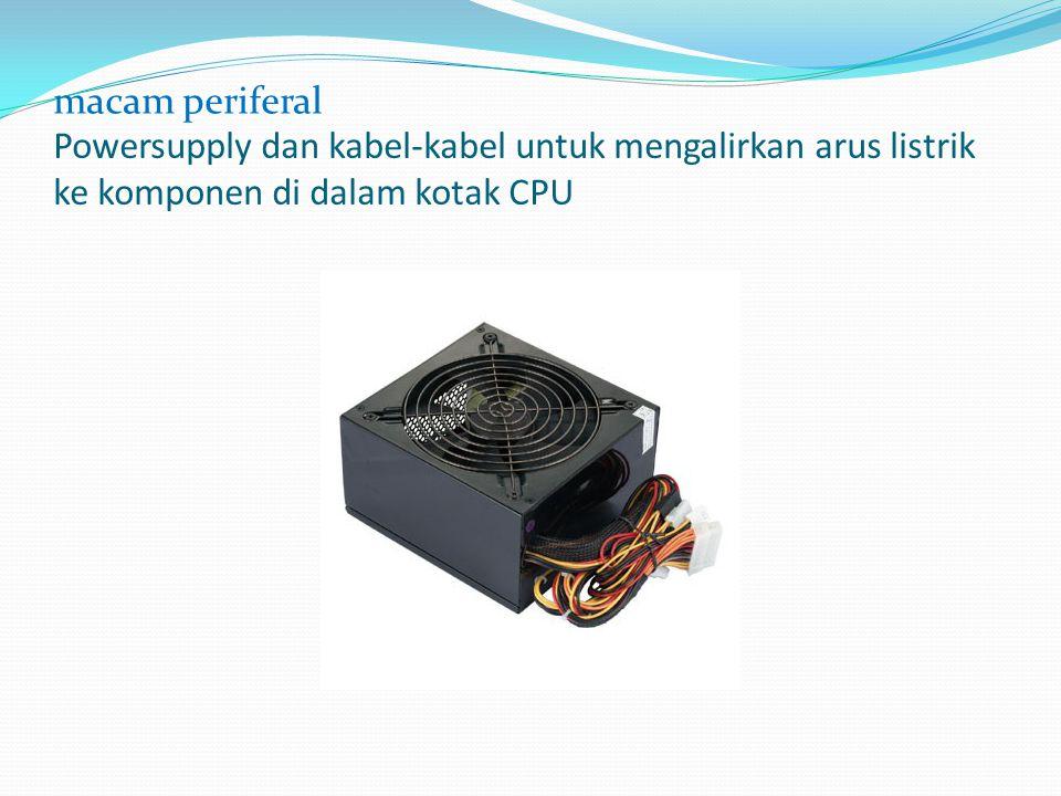Powersupply dan kabel-kabel untuk mengalirkan arus listrik ke komponen di dalam kotak CPU macam periferal