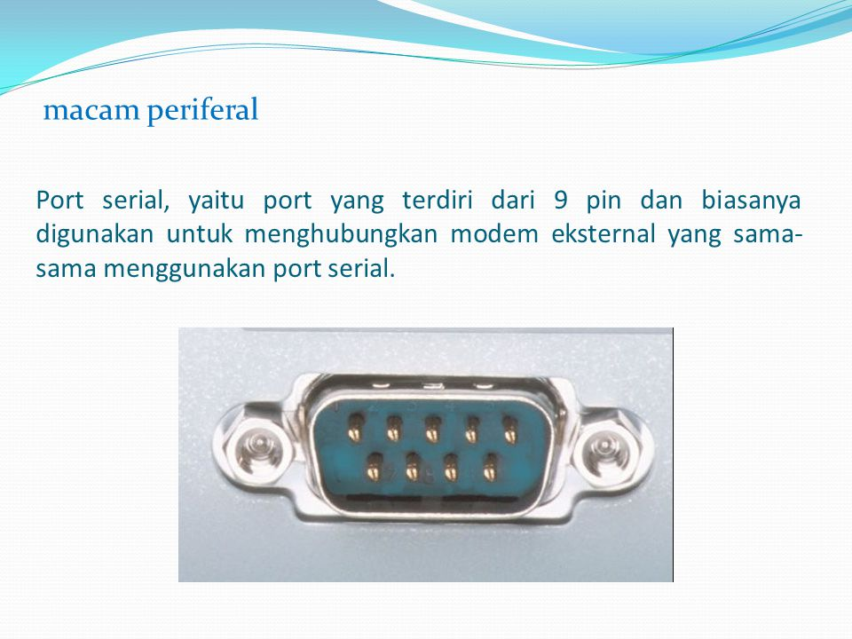 Port serial, yaitu port yang terdiri dari 9 pin dan biasanya digunakan untuk menghubungkan modem eksternal yang sama- sama menggunakan port serial. ma
