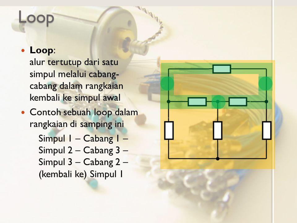 Loop Loop: alur tertutup dari satu simpul melalui cabang- cabang dalam rangkaian kembali ke simpul awal Contoh sebuah loop dalam rangkaian di samping