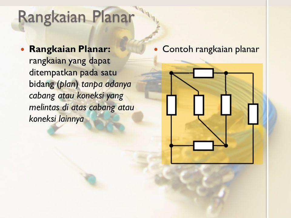 Rangkaian Tidak Planar Bagian rangkaian yang tidak planar menjadikan keseluruhan rangkaian tidak planar Rangkaian/ bagian rangkaian dengan 5 atau lebih simpul yang saling terkoneksi lengkap dengan simpul lainnya sekurangnya dengan satu cabang tidak dapat ditempatkan pada satu bidang atau tidak planar Contoh rangkaian/ bagian rangkaian tidak planar