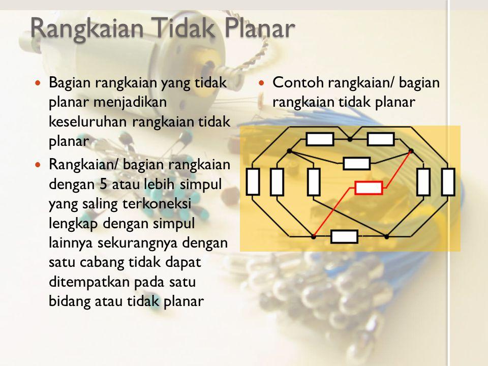 Rangkaian Tidak Planar Bagian rangkaian yang tidak planar menjadikan keseluruhan rangkaian tidak planar Rangkaian/ bagian rangkaian dengan 5 atau lebi