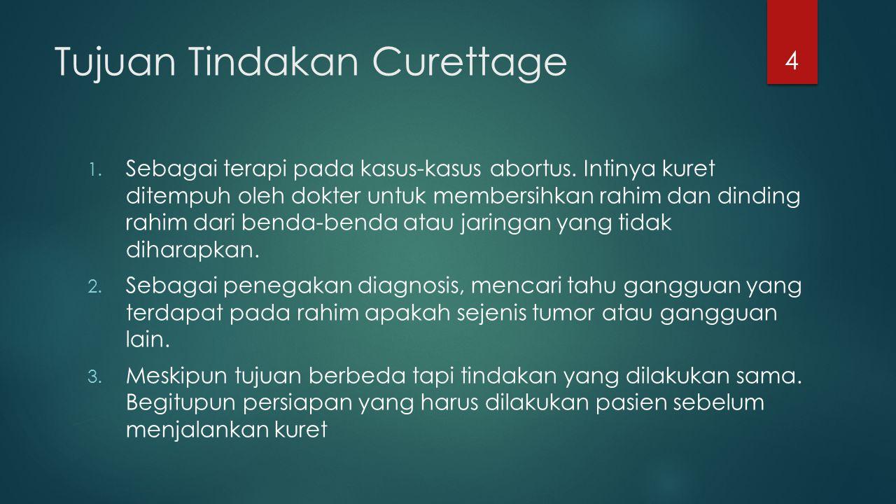Tujuan Tindakan Curettage 1. Sebagai terapi pada kasus-kasus abortus. Intinya kuret ditempuh oleh dokter untuk membersihkan rahim dan dinding rahim da
