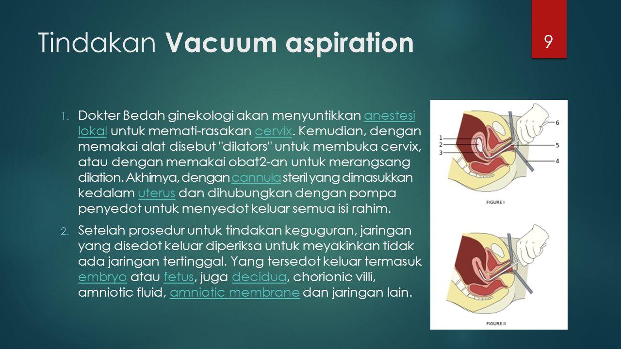 Tindakan Vacuum aspiration 1. Dokter Bedah ginekologi akan menyuntikkan anestesi lokal untuk memati-rasakan cervix. Kemudian, dengan memakai alat dise