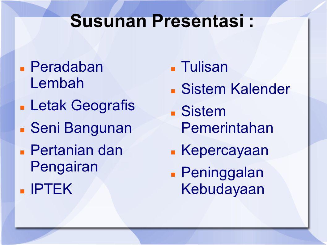 Susunan Presentasi : Peradaban Lembah Letak Geografis Seni Bangunan Pertanian dan Pengairan IPTEK Tulisan Sistem Kalender Sistem Pemerintahan Kepercay