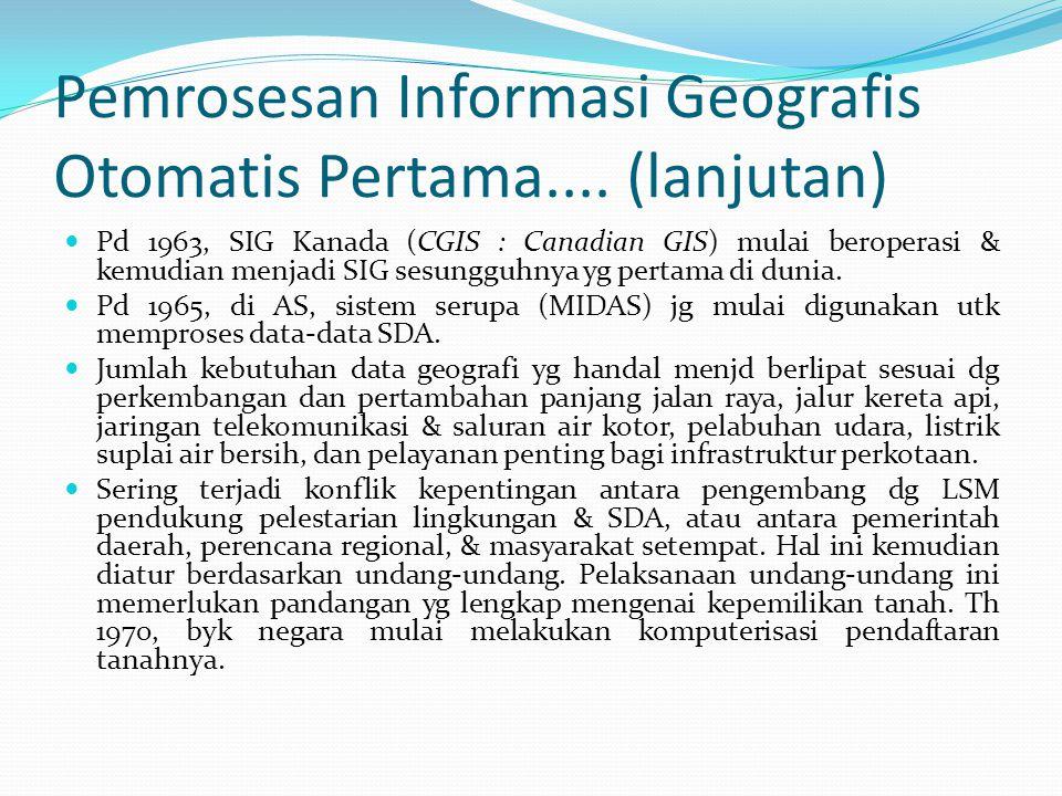 Pemrosesan Informasi Geografis Otomatis Pertama.... (lanjutan) Pd 1963, SIG Kanada (CGIS : Canadian GIS) mulai beroperasi & kemudian menjadi SIG sesun