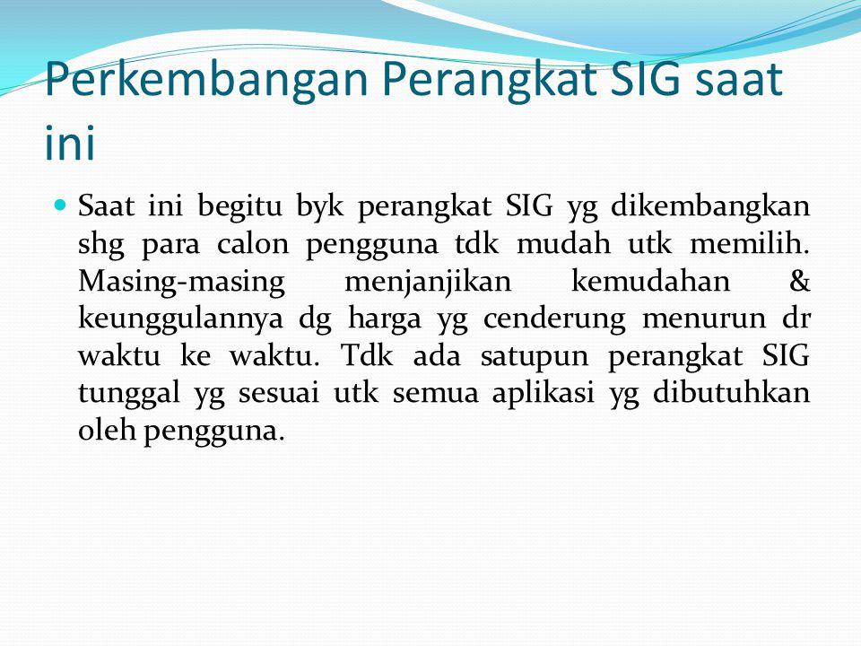 Perkembangan Perangkat SIG saat ini Saat ini begitu byk perangkat SIG yg dikembangkan shg para calon pengguna tdk mudah utk memilih. Masing-masing men