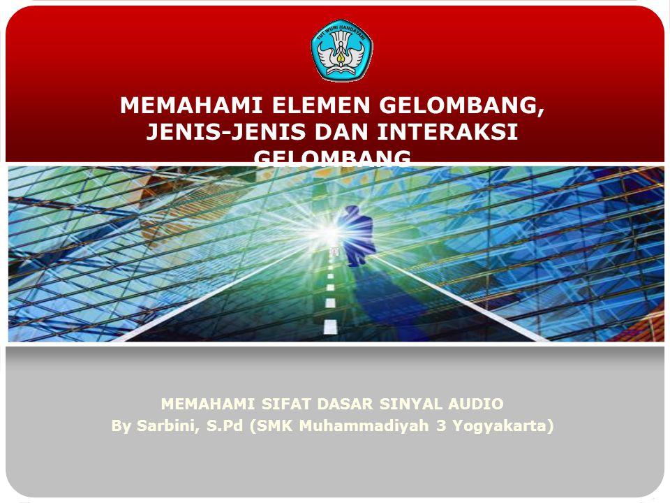 MEMAHAMI ELEMEN GELOMBANG, JENIS-JENIS DAN INTERAKSI GELOMBANG MEMAHAMI SIFAT DASAR SINYAL AUDIO By Sarbini, S.Pd (SMK Muhammadiyah 3 Yogyakarta)