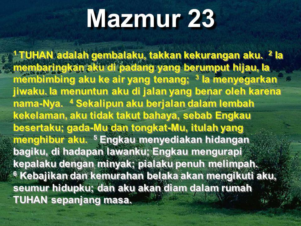 Mazmur 23 1 TUHAN adalah gembalaku, takkan kekurangan aku. 2 Ia membaringkan aku di padang yang berumput hijau, Ia membimbing aku ke air yang tenang;