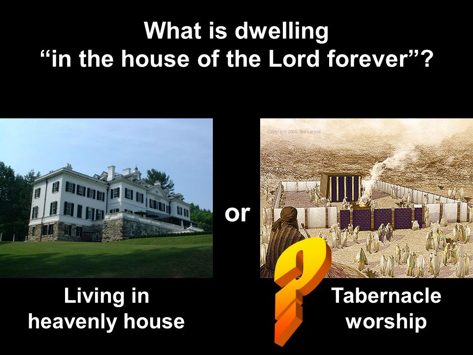 What is dwelling in the house of the Lord forever ? or Living in heavenly house Tabernacle worship