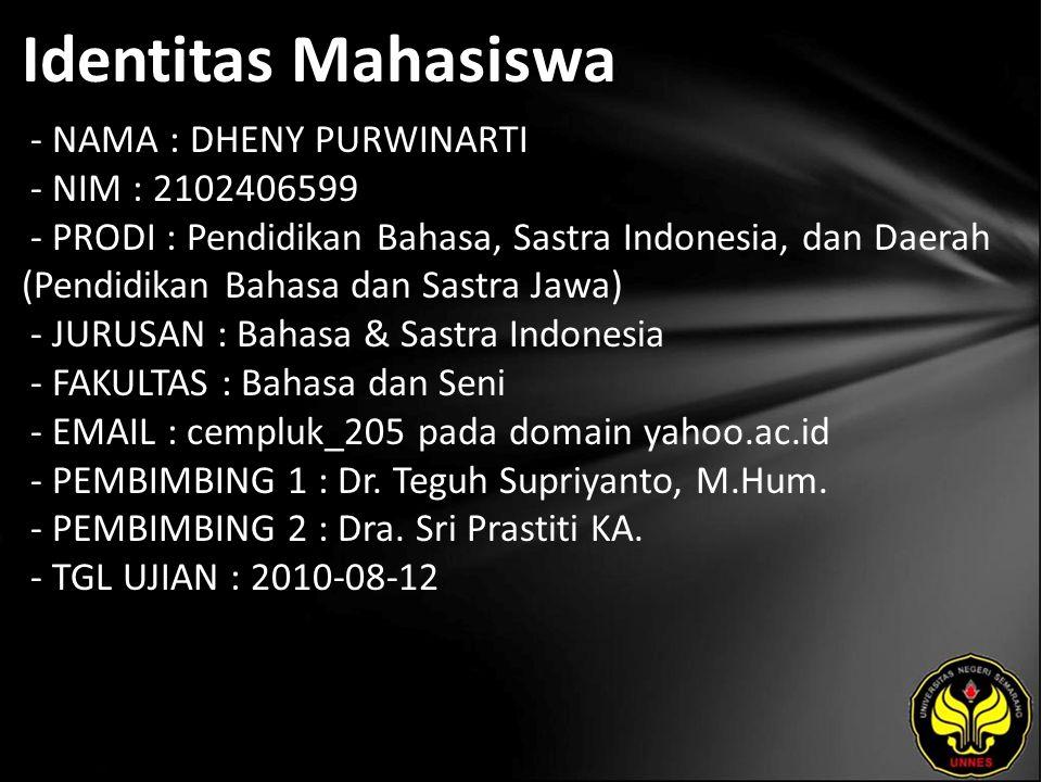 Identitas Mahasiswa - NAMA : DHENY PURWINARTI - NIM : 2102406599 - PRODI : Pendidikan Bahasa, Sastra Indonesia, dan Daerah (Pendidikan Bahasa dan Sastra Jawa) - JURUSAN : Bahasa & Sastra Indonesia - FAKULTAS : Bahasa dan Seni - EMAIL : cempluk_205 pada domain yahoo.ac.id - PEMBIMBING 1 : Dr.