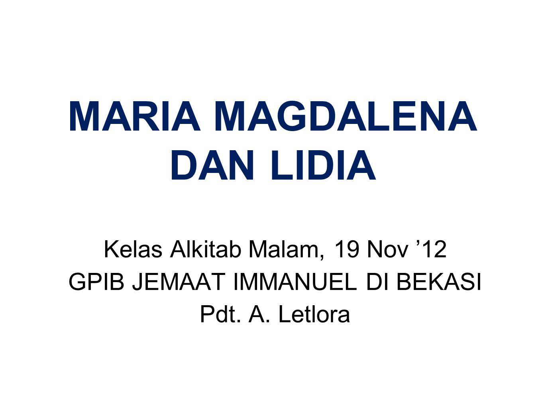 MARIA MAGDALENA DAN LIDIA Kelas Alkitab Malam, 19 Nov '12 GPIB JEMAAT IMMANUEL DI BEKASI Pdt.