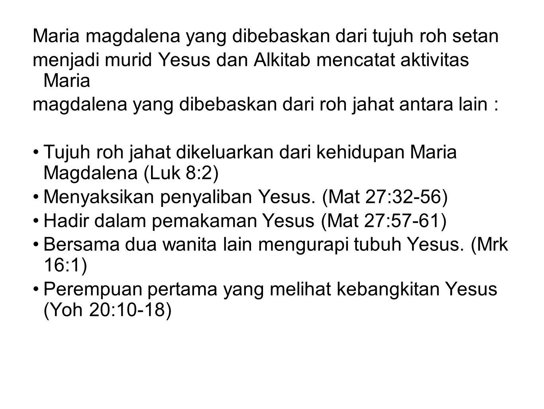 Maria magdalena yang dibebaskan dari tujuh roh setan menjadi murid Yesus dan Alkitab mencatat aktivitas Maria magdalena yang dibebaskan dari roh jahat antara lain : Tujuh roh jahat dikeluarkan dari kehidupan Maria Magdalena (Luk 8:2) Menyaksikan penyaliban Yesus.