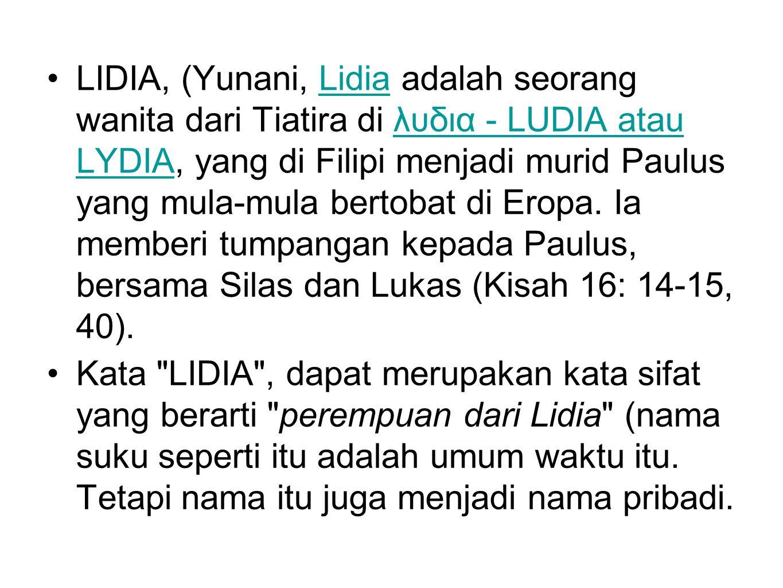 LIDIA, (Yunani, Lidia adalah seorang wanita dari Tiatira di λυδια - LUDIA atau LYDIA, yang di Filipi menjadi murid Paulus yang mula-mula bertobat di Eropa.