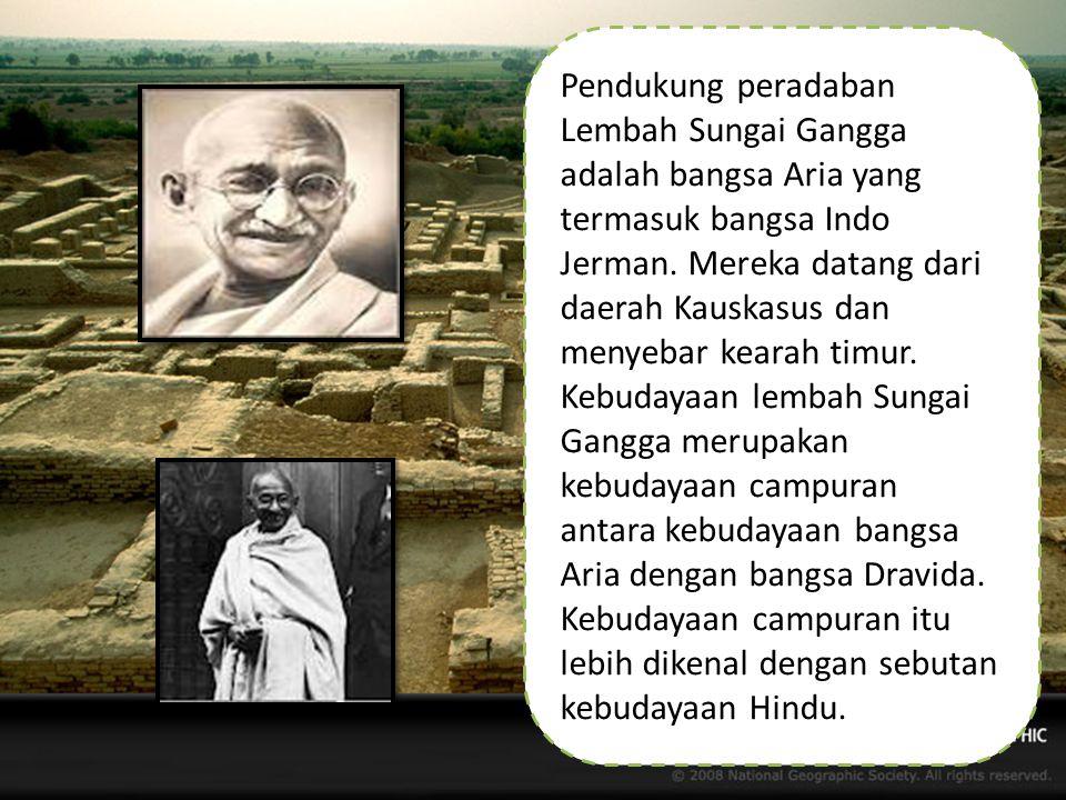 Pendukung peradaban Lembah Sungai Gangga adalah bangsa Aria yang termasuk bangsa Indo Jerman. Mereka datang dari daerah Kauskasus dan menyebar kearah