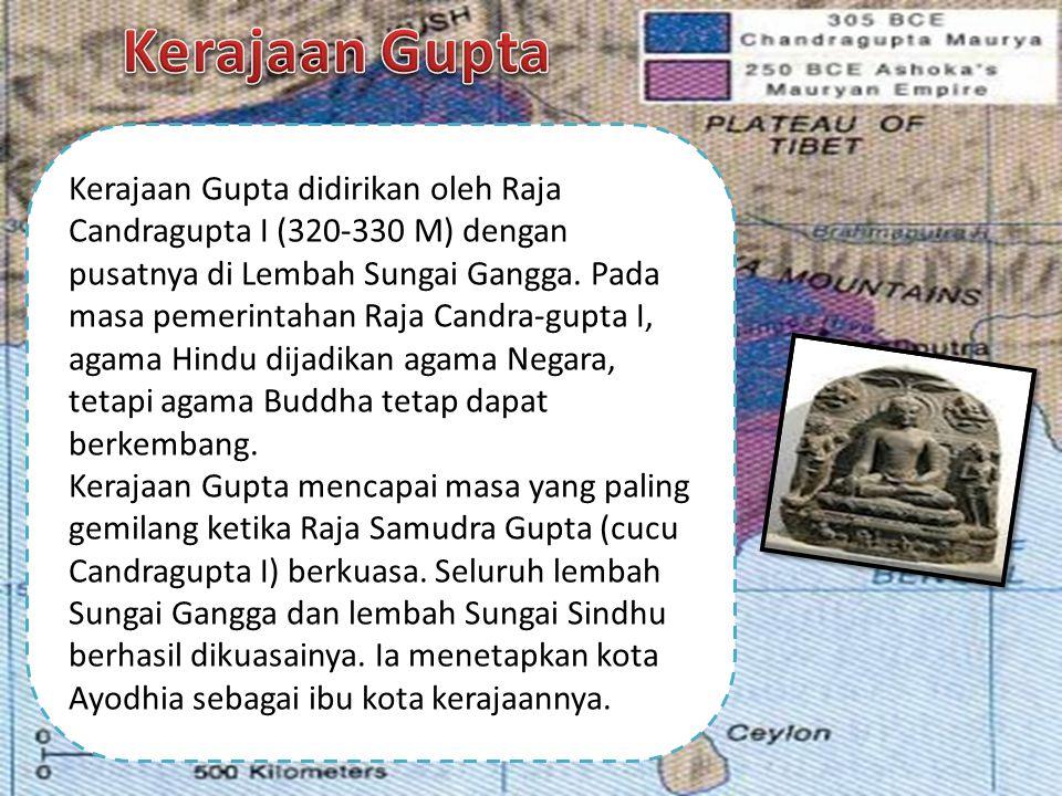 Kerajaan Gupta didirikan oleh Raja Candragupta I (320-330 M) dengan pusatnya di Lembah Sungai Gangga. Pada masa pemerintahan Raja Candra-gupta I, agam