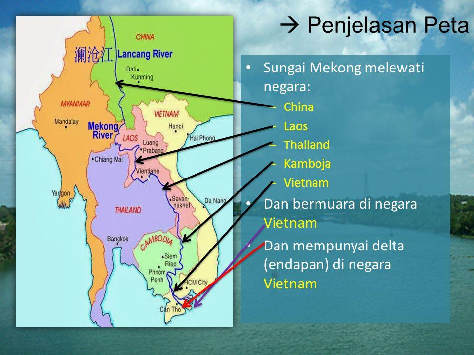 Penjelasan Peta Sungai Mekong melewati negara: – China – Laos – Thailand – Kamboja – Vietnam Dan bermuara di negara Vietnam Dan mempunyai delta (endapan) di negara Vietnam