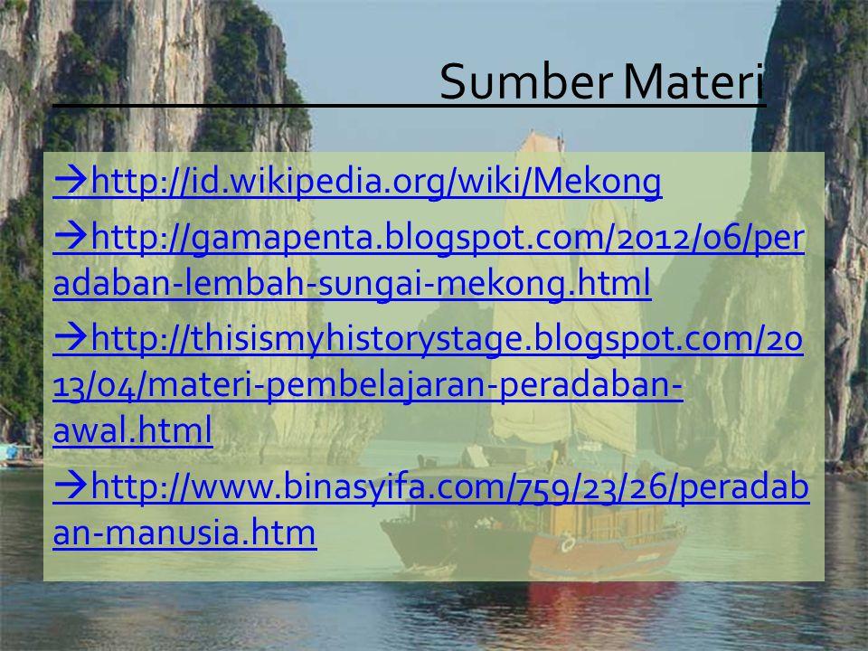 Sumber Materi  http://id.wikipedia.org/wiki/Mekong  http://gamapenta.blogspot.com/2012/06/per adaban-lembah-sungai-mekong.html  http://thisismyhistorystage.blogspot.com/20 13/04/materi-pembelajaran-peradaban- awal.html  http://www.binasyifa.com/759/23/26/peradab an-manusia.htm