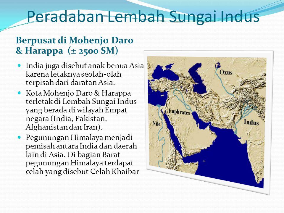 Peradaban Lembah Sungai Indus Berpusat di Mohenjo Daro & Harappa (± 2500 SM) India juga disebut anak benua Asia karena letaknya seolah-olah terpisah d
