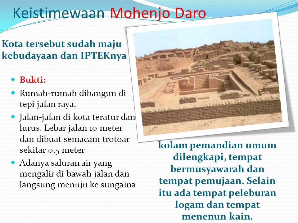 Keistimewaan Mohenjo Daro Kota tersebut sudah maju kebudayaan dan IPTEKnya kolam pemandian umum dilengkapi, tempat bermusyawarah dan tempat pemujaan.
