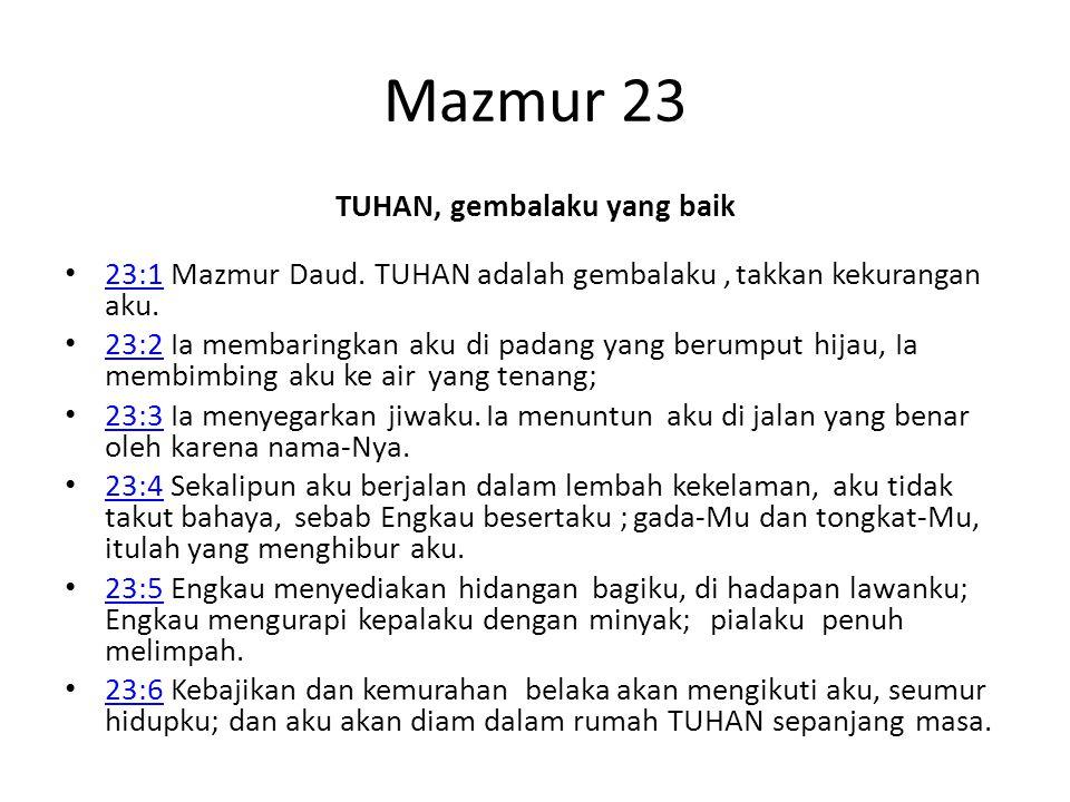 Mazmur 23 TUHAN, gembalaku yang baik 23:1 Mazmur Daud. TUHAN adalah gembalaku, takkan kekurangan aku. 23:1 23:2 Ia membaringkan aku di padang yang ber