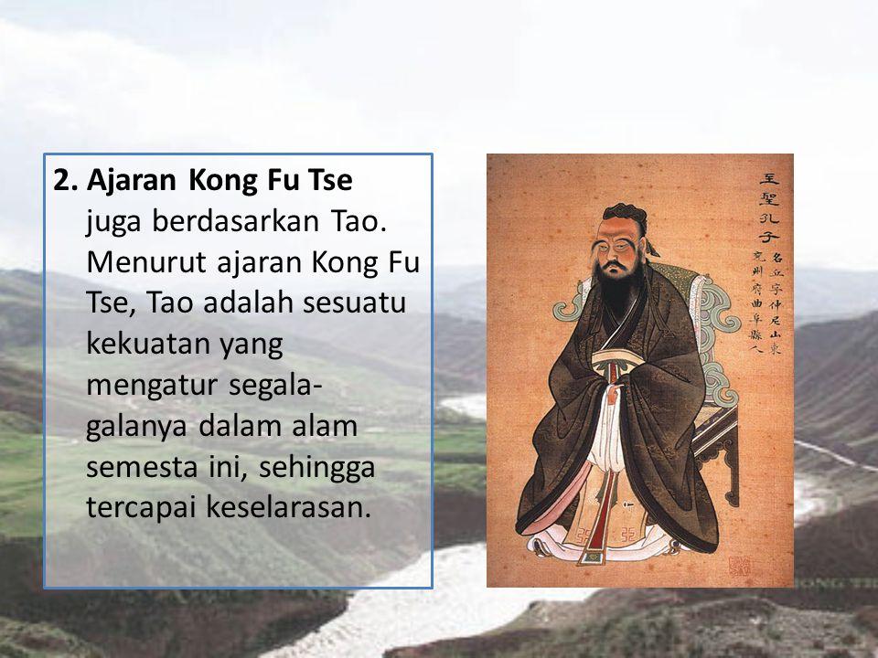 2. Ajaran Kong Fu Tse juga berdasarkan Tao. Menurut ajaran Kong Fu Tse, Tao adalah sesuatu kekuatan yang mengatur segala- galanya dalam alam semesta i
