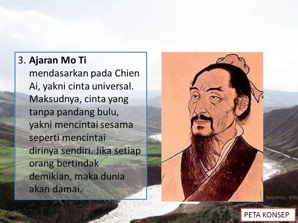 3.Ajaran Mo Ti mendasarkan pada Chien Ai, yakni cinta universal. Maksudnya, cinta yang tanpa pandang bulu, yakni mencintai sesama seperti mencintai di