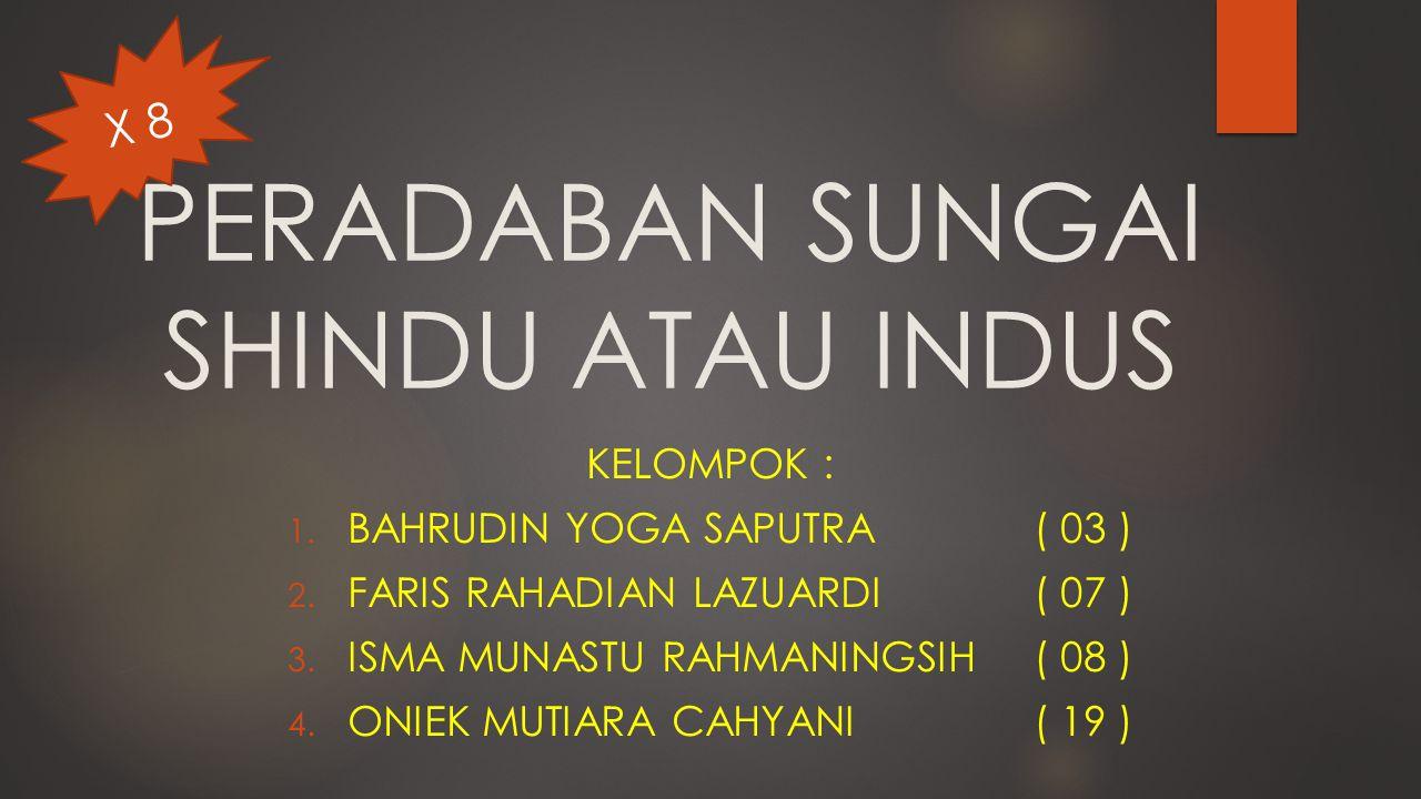 PERADABAN SUNGAI SHINDU ATAU INDUS KELOMPOK : 1. BAHRUDIN YOGA SAPUTRA( 03 ) 2. FARIS RAHADIAN LAZUARDI( 07 ) 3. ISMA MUNASTU RAHMANINGSIH( 08 ) 4. ON
