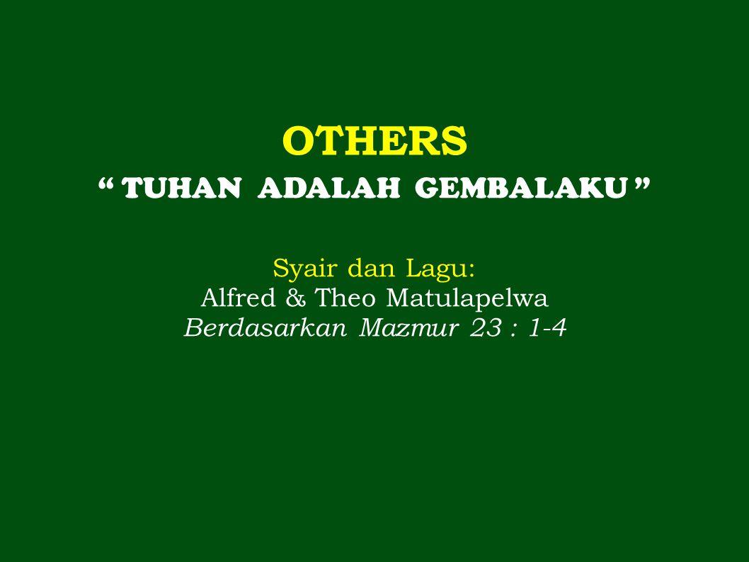 OTHERS TUHAN ADALAH GEMBALAKU Syair dan Lagu: Alfred & Theo Matulapelwa Berdasarkan Mazmur 23 : 1-4