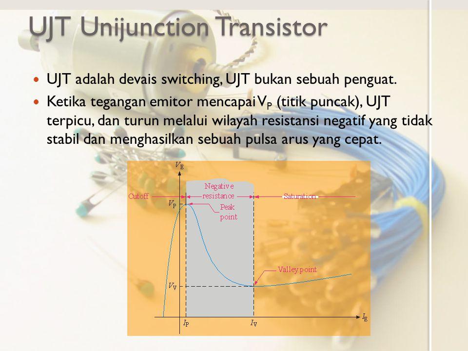 UJT Unijunction Transistor UJT adalah devais switching, UJT bukan sebuah penguat. Ketika tegangan emitor mencapai V P (titik puncak), UJT terpicu, dan