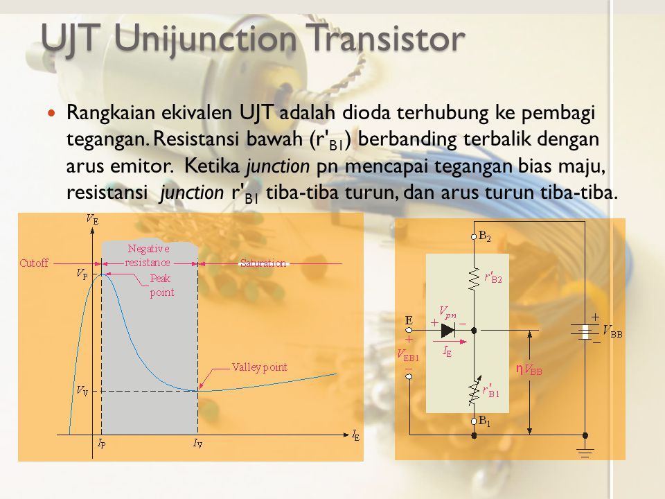 UJT Unijunction Transistor Rangkaian ekivalen UJT adalah dioda terhubung ke pembagi tegangan. Resistansi bawah (r' B1 ) berbanding terbalik dengan aru