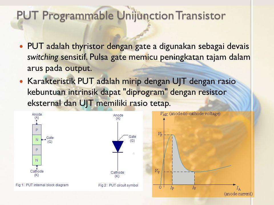 PUT Programmable Unijunction Transistor PUT adalah thyristor dengan gate a digunakan sebagai devais switching sensitif. Pulsa gate memicu peningkatan