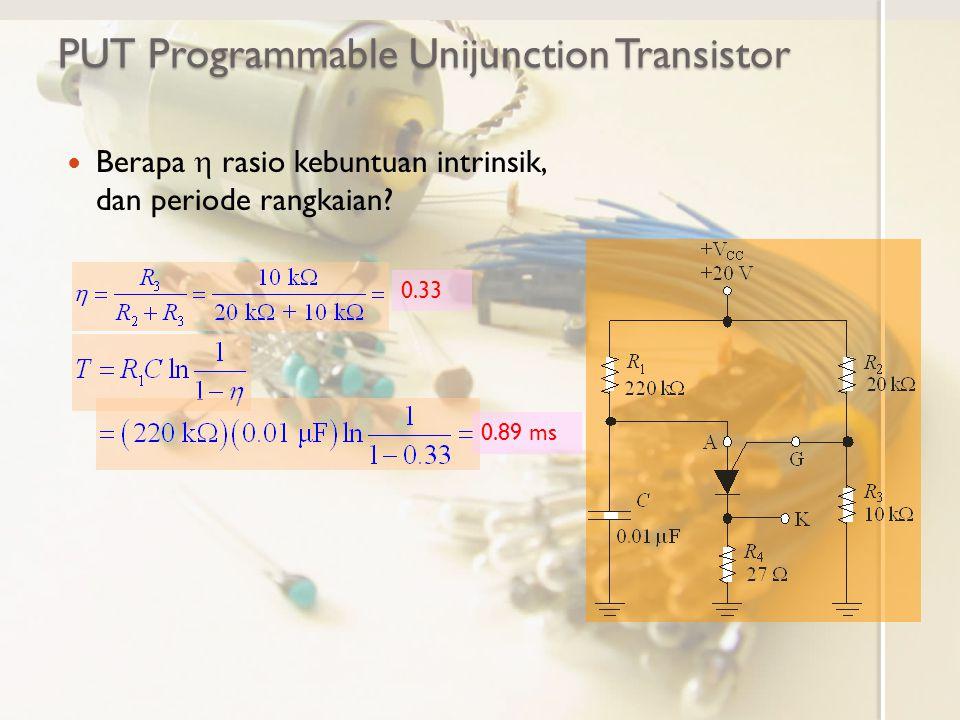 PUT Programmable Unijunction Transistor Berapa  rasio kebuntuan intrinsik, dan periode rangkaian? 0.33 0.89 ms