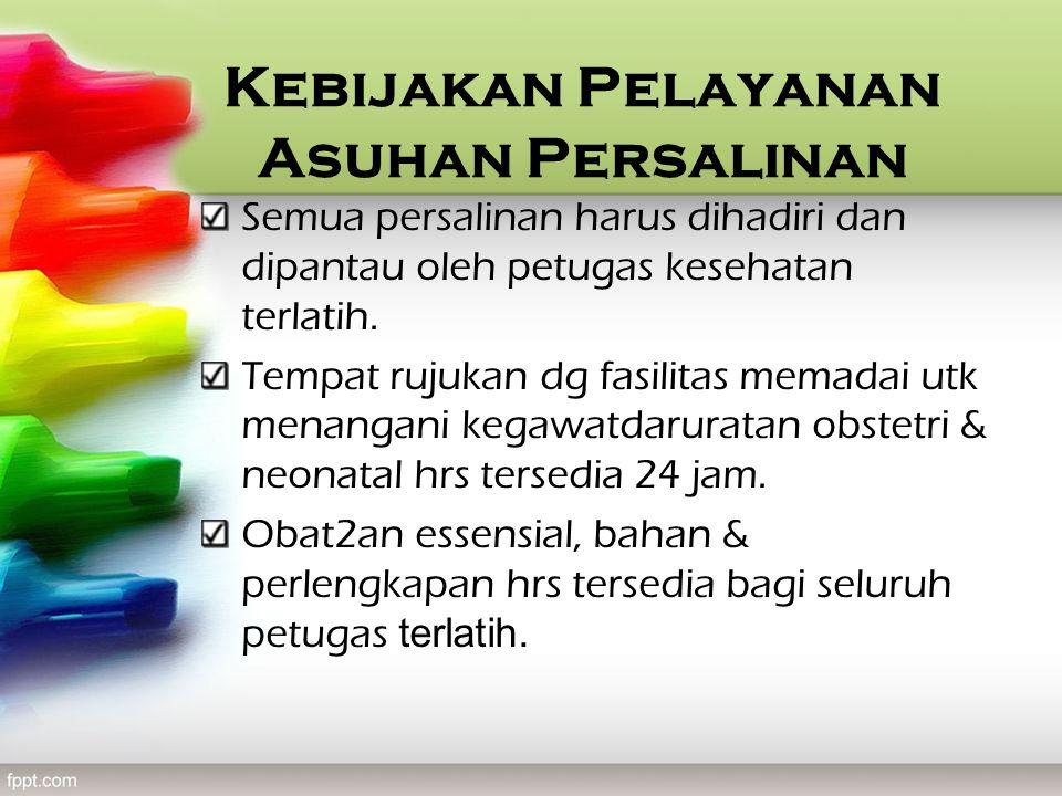 Kebijakan Pelayanan Asuhan Persalinan Semua persalinan harus dihadiri dan dipantau oleh petugas kesehatan terlatih.