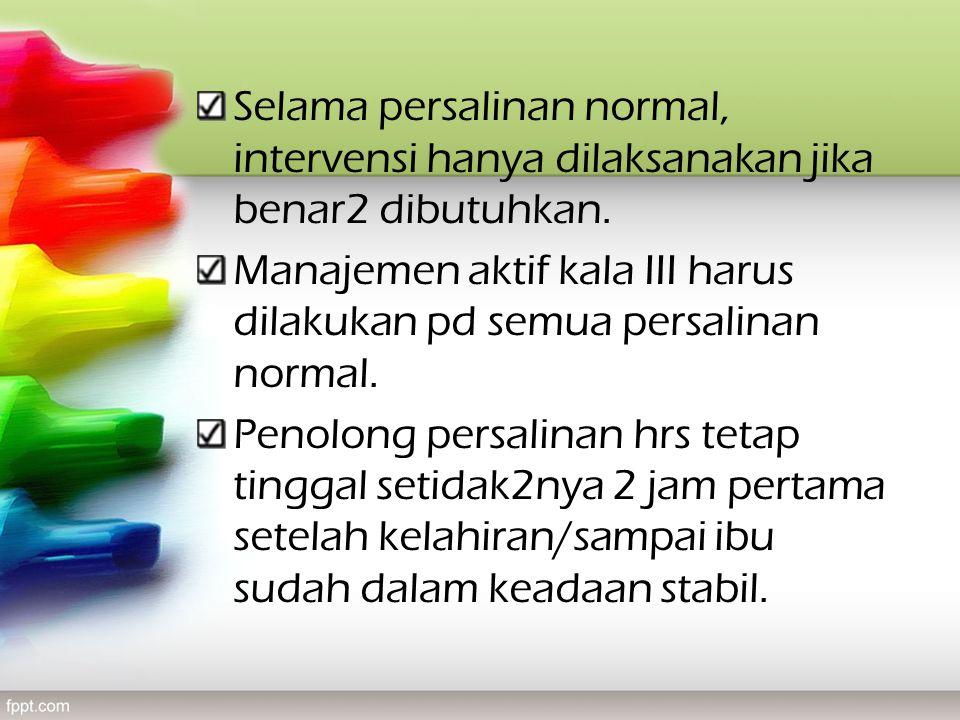Selama persalinan normal, intervensi hanya dilaksanakan jika benar2 dibutuhkan. Manajemen aktif kala III harus dilakukan pd semua persalinan normal. P