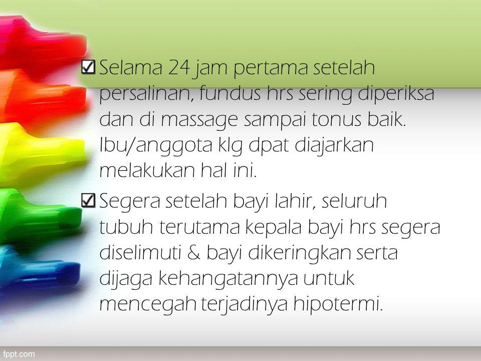 Selama 24 jam pertama setelah persalinan, fundus hrs sering diperiksa dan di massage sampai tonus baik.