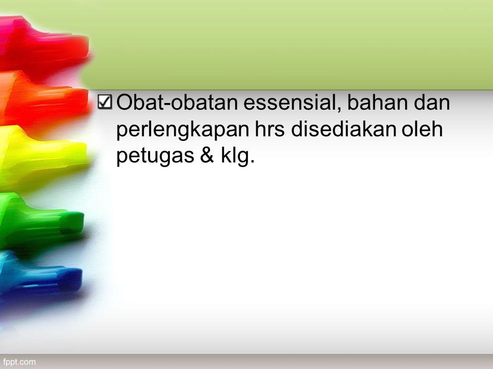 Obat-obatan essensial, bahan dan perlengkapan hrs disediakan oleh petugas & klg.