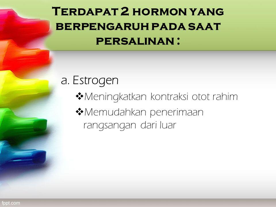 Terdapat 2 hormon yang berpengaruh pada saat persalinan : a. Estrogen  Meningkatkan kontraksi otot rahim  Memudahkan penerimaan rangsangan dari luar