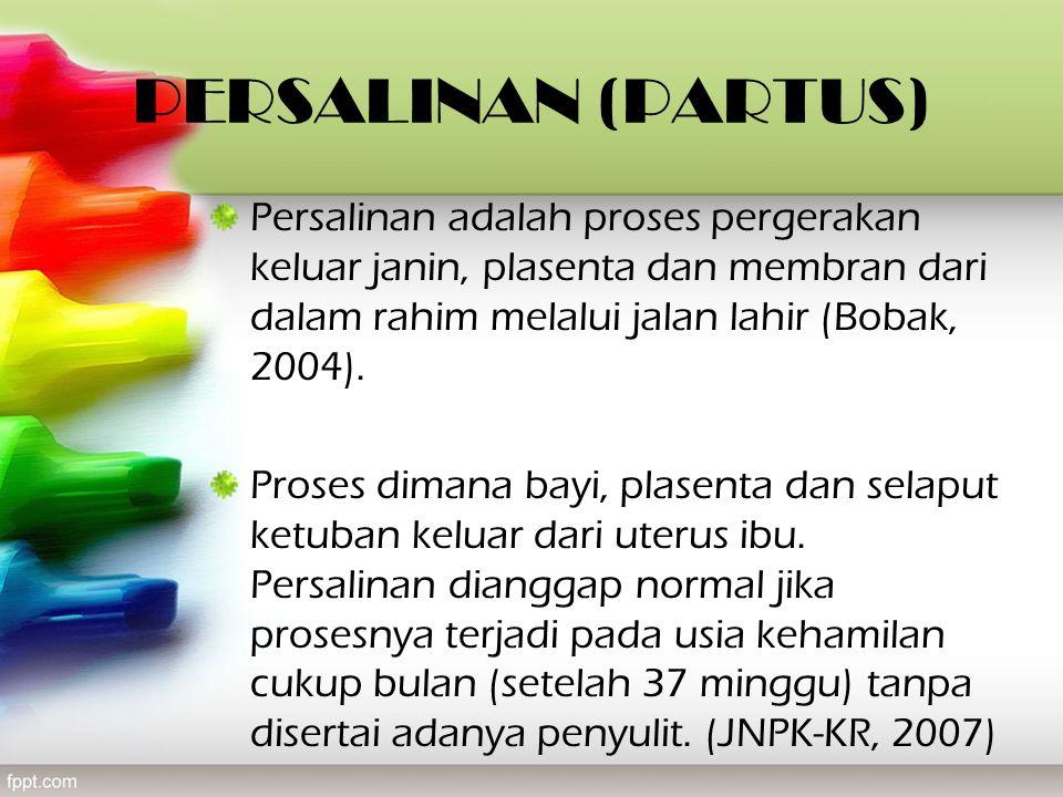 PERSALINAN (PARTUS) Persalinan adalah proses pergerakan keluar janin, plasenta dan membran dari dalam rahim melalui jalan lahir (Bobak, 2004).