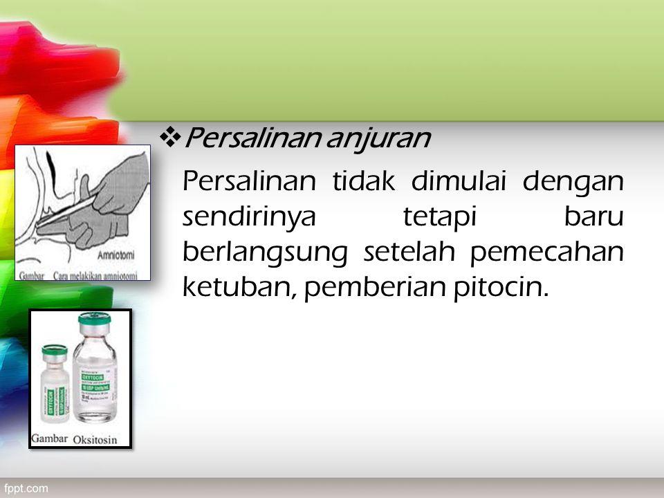  Persalinan anjuran Persalinan tidak dimulai dengan sendirinya tetapi baru berlangsung setelah pemecahan ketuban, pemberian pitocin.