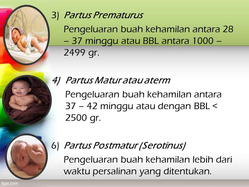 3)Partus Prematurus Pengeluaran buah kehamilan antara 28 – 37 minggu atau BBL antara 1000 – 2499 gr. 4)Partus Matur atau aterm Pengeluaran buah kehami