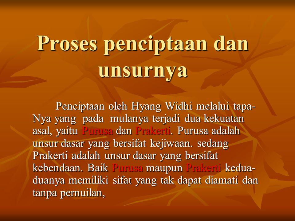 Proses penciptaan dan unsurnya Penciptaan oleh Hyang Widhi melalui tapa- Nya yang pada mulanya terjadi dua kekuatan asal, yaitu Purusa dan Prakerti.