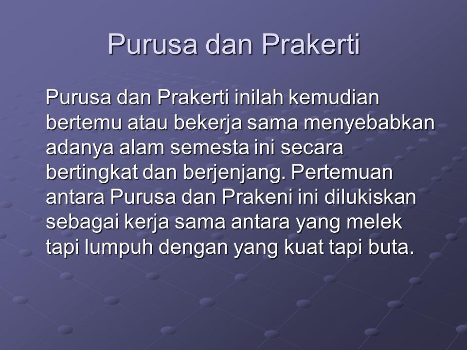 Purusa dan Prakerti Purusa dan Prakerti inilah kemudian bertemu atau bekerja sama menyebabkan adanya alam semesta ini secara bertingkat dan berjenjang.