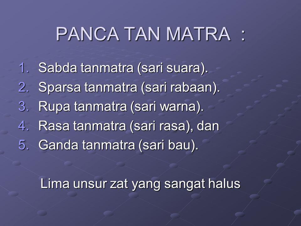 PANCA TAN MATRA : 1.Sabda tanmatra (sari suara).2.Sparsa tanmatra (sari rabaan).