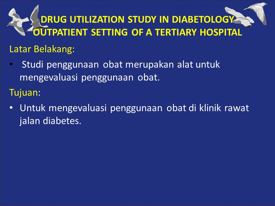 DRUG UTILIZATION STUDY IN DIABETOLOGY OUTPATIENT SETTING OF A TERTIARY HOSPITAL Latar Belakang: Studi penggunaan obat merupakan alat untuk mengevaluas