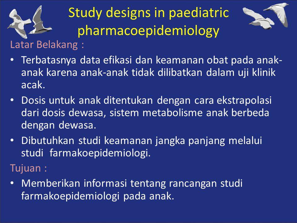 Study designs in paediatric pharmacoepidemiology Latar Belakang : Terbatasnya data efikasi dan keamanan obat pada anak- anak karena anak-anak tidak di