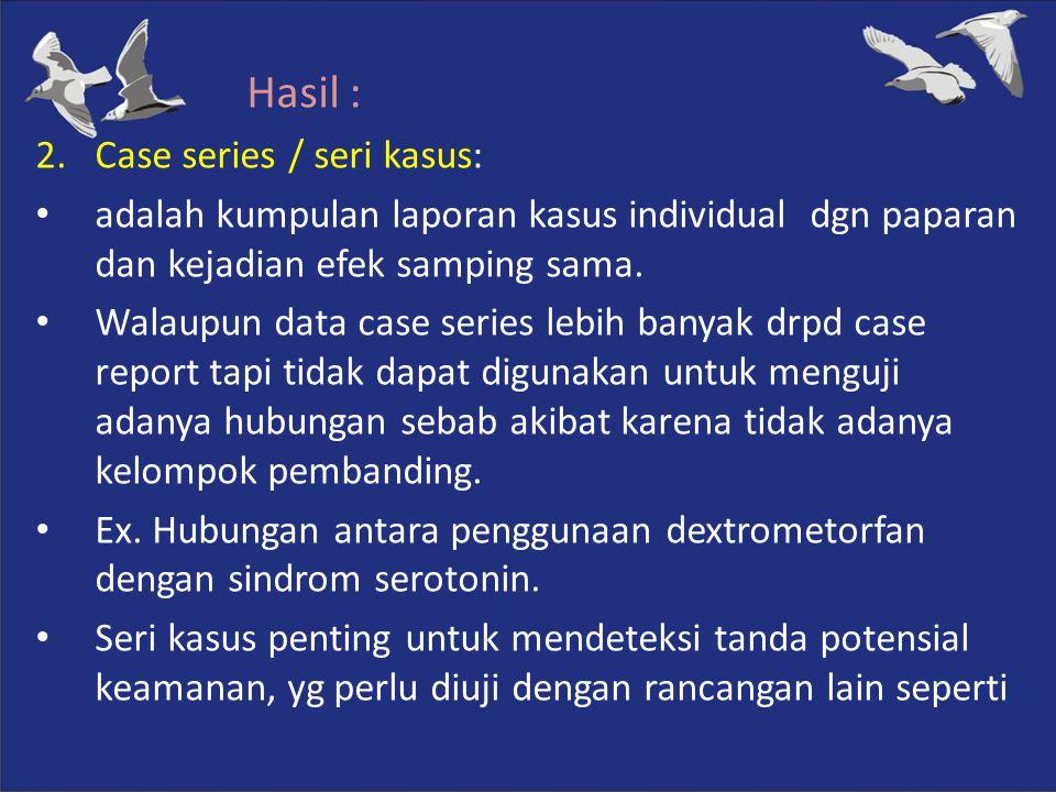 Hasil : 2.Case series / seri kasus: adalah kumpulan laporan kasus individual dgn paparan dan kejadian efek samping sama. Walaupun data case series leb