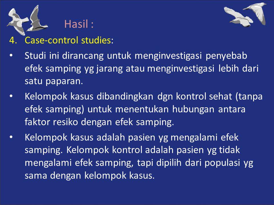 Hasil : 4.Case-control studies: Studi ini dirancang untuk menginvestigasi penyebab efek samping yg jarang atau menginvestigasi lebih dari satu paparan
